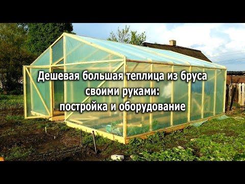 Дешевая большая теплица из бруса своими руками (More cheap greenhouse hands made of timber)